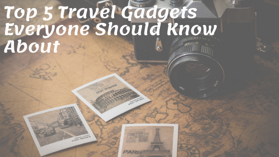 Top 5 Travel Gadgets Everyone Should Know About